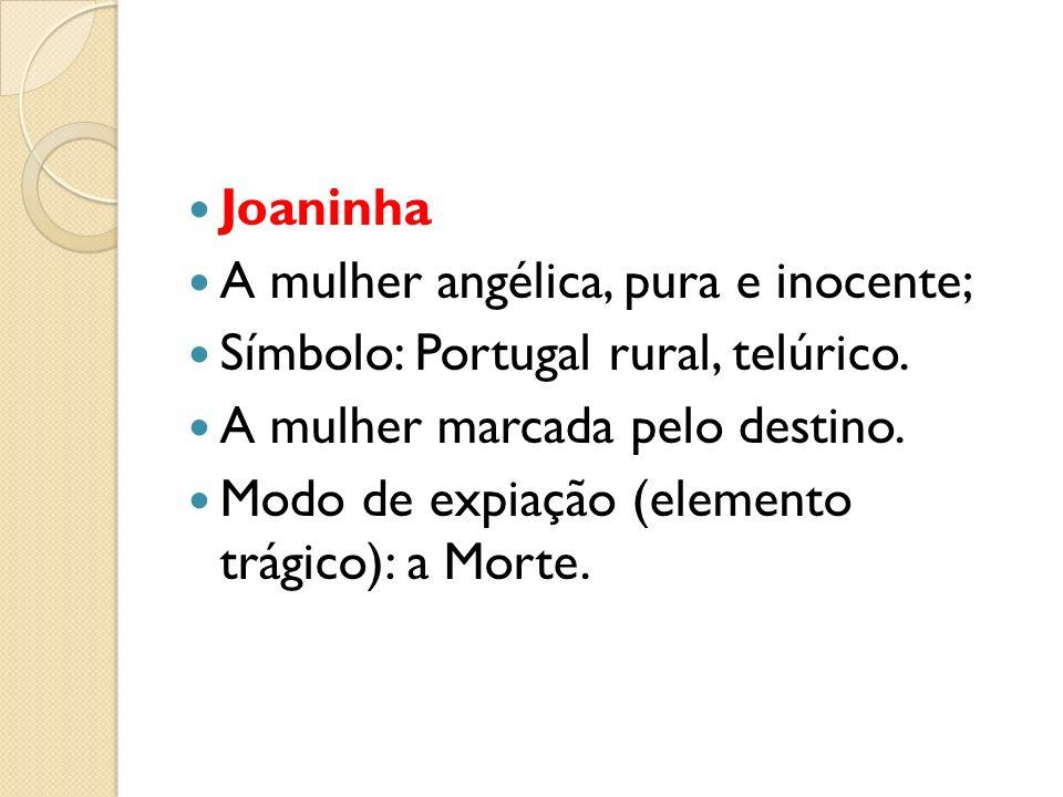 Joaninha A mulher angélica, pura e inocente; Símbolo: Portugal rural, telúrico. A mulher marcada pelo destino.