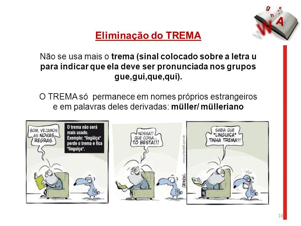 Eliminação do TREMA Não se usa mais o trema (sinal colocado sobre a letra u para indicar que ela deve ser pronunciada nos grupos gue,gui,que,qui).