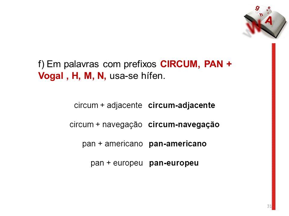 f) Em palavras com prefixos CIRCUM, PAN + Vogal , H, M, N, usa-se hífen.