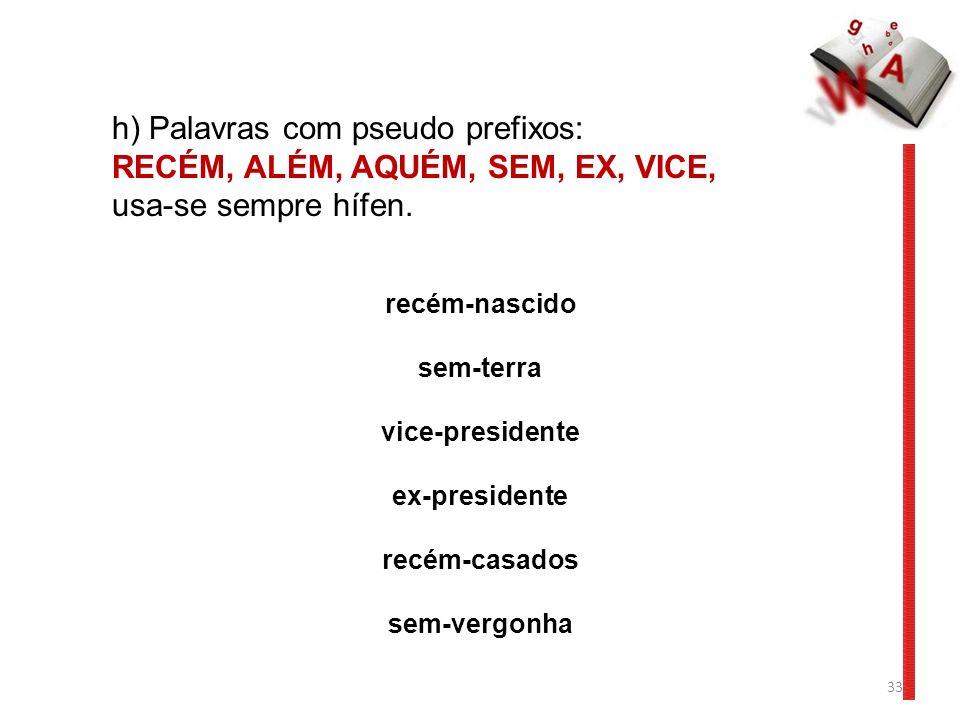 h) Palavras com pseudo prefixos: RECÉM, ALÉM, AQUÉM, SEM, EX, VICE,