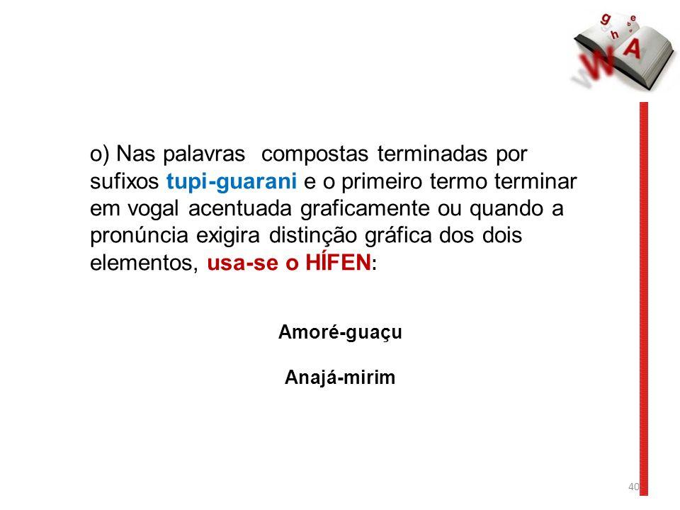 o) Nas palavras compostas terminadas por sufixos tupi-guarani e o primeiro termo terminar em vogal acentuada graficamente ou quando a pronúncia exigira distinção gráfica dos dois elementos, usa-se o HÍFEN: