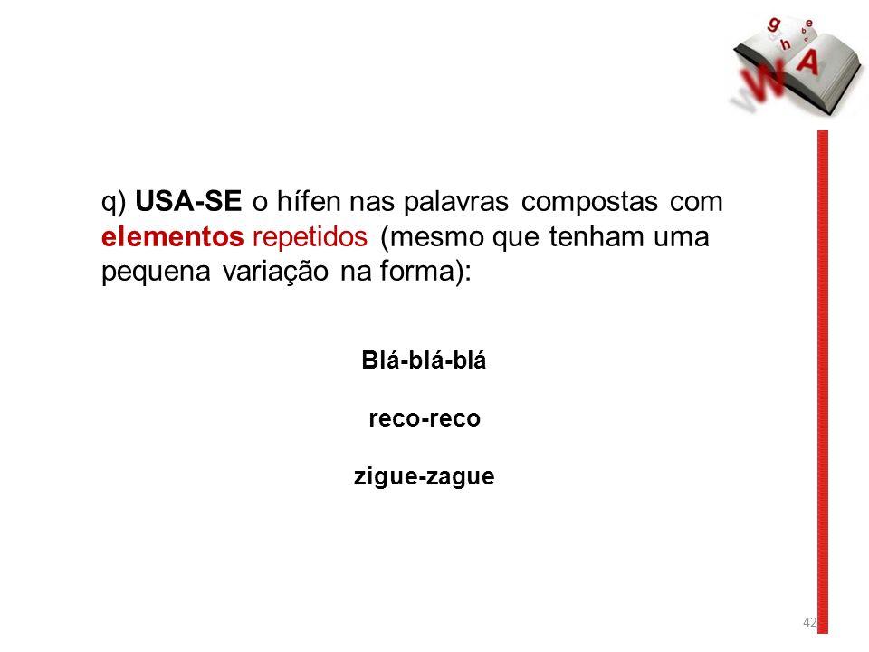 q) USA-SE o hífen nas palavras compostas com elementos repetidos (mesmo que tenham uma pequena variação na forma):