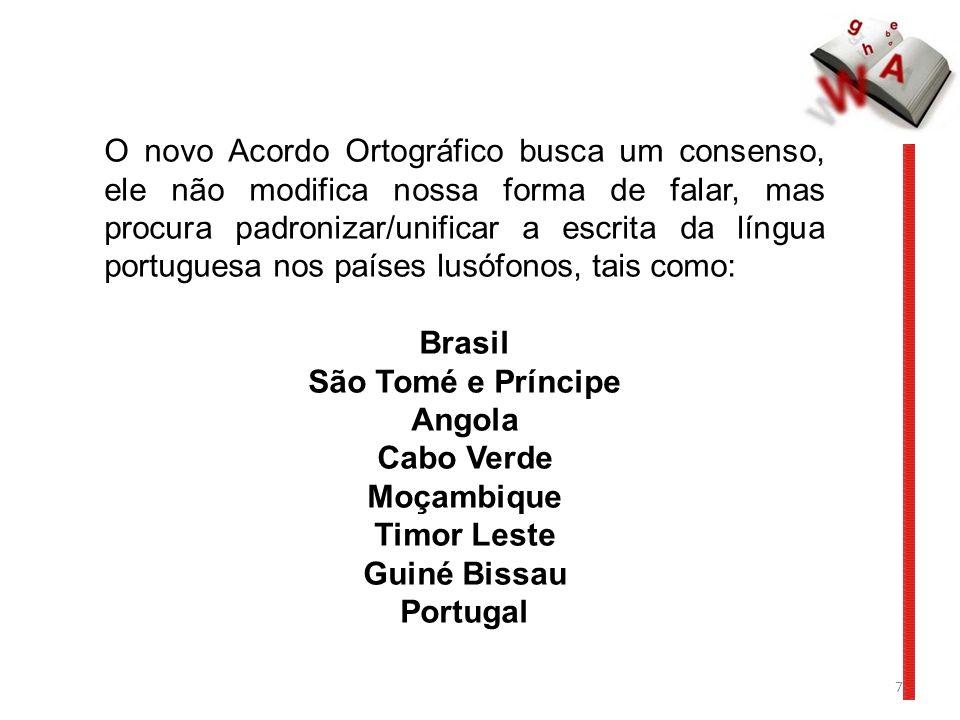 O novo Acordo Ortográfico busca um consenso, ele não modifica nossa forma de falar, mas procura padronizar/unificar a escrita da língua portuguesa nos países lusófonos, tais como: