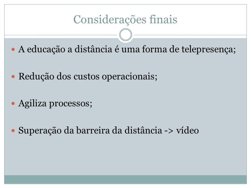 Considerações finais A educação a distância é uma forma de telepresença; Redução dos custos operacionais;