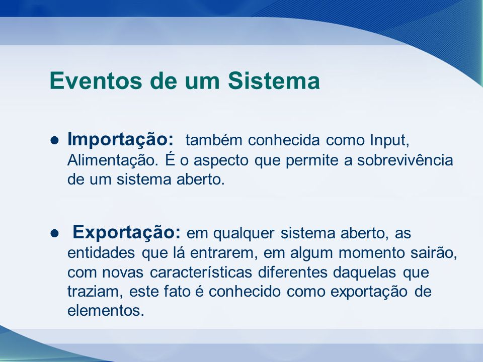 Eventos de um Sistema Importação: também conhecida como Input, Alimentação. É o aspecto que permite a sobrevivência de um sistema aberto.