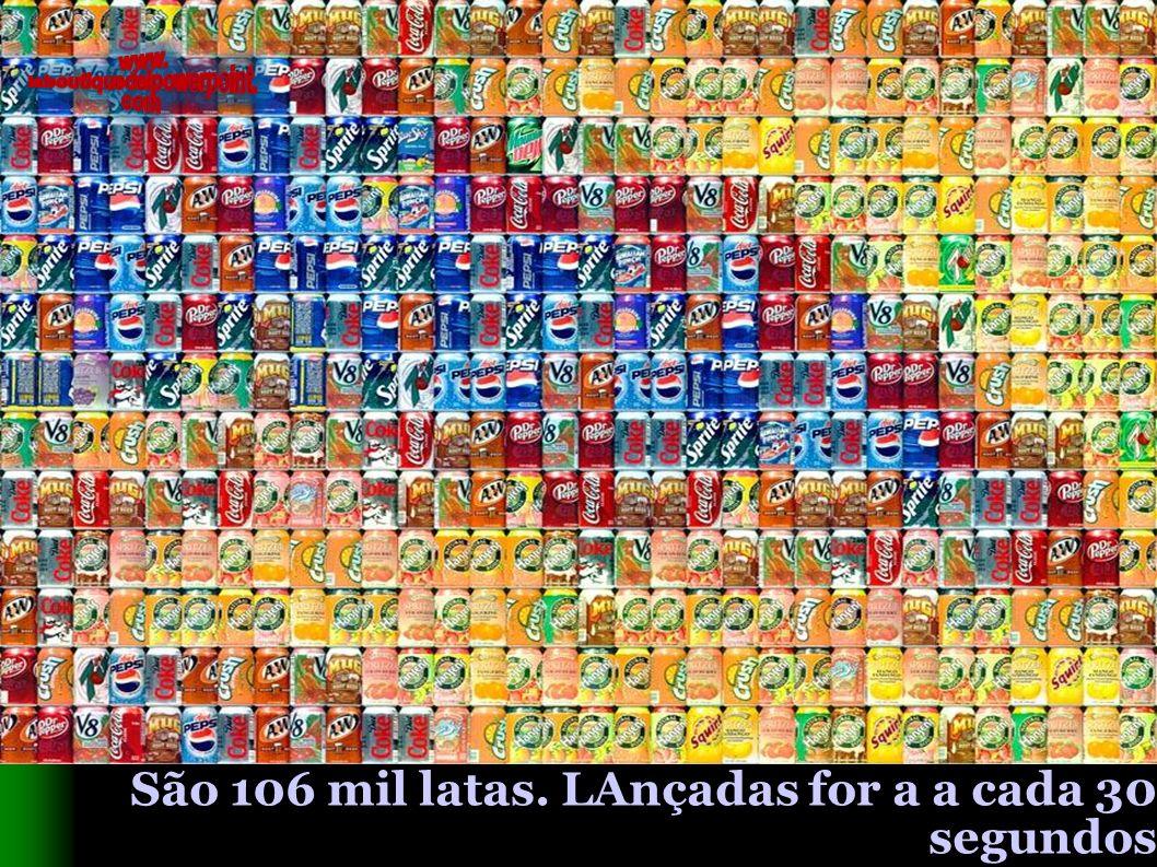São 106 mil latas. LAnçadas for a a cada 30 segundos