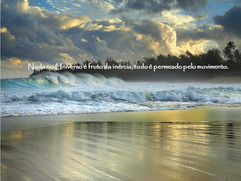 Nada no Universo é fruto da inércia, tudo é permeado pelo movimento.