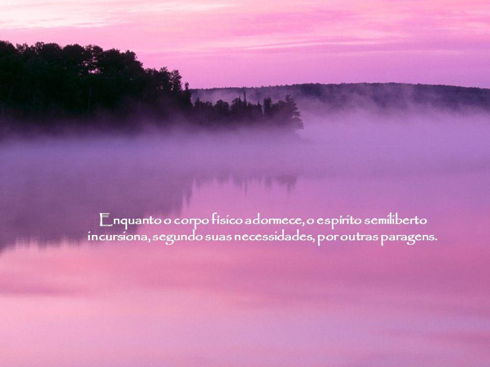 Enquanto o corpo físico adormece, o espírito semiliberto incursiona, segundo suas necessidades, por outras paragens.