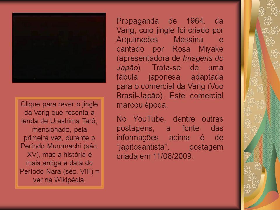Propaganda de 1964, da Varig, cujo jingle foi criado por Arquimedes Messina e cantado por Rosa Miyake (apresentadora de Imagens do Japão). Trata-se de uma fábula japonesa adaptada para o comercial da Varig (Voo Brasil-Japão). Este comercial marcou época.