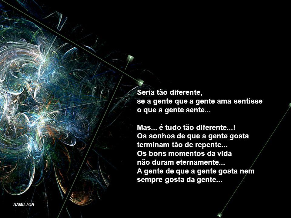 Seria tão diferente, se a gente que a gente ama sentisse. o que a gente sente... Mas... é tudo tão diferente...!