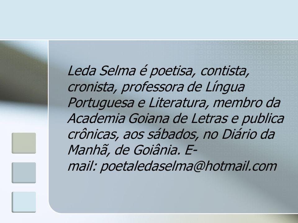 Leda Selma é poetisa, contista, cronista, professora de Língua Portuguesa e Literatura, membro da Academia Goiana de Letras e publica crônicas, aos sábados, no Diário da Manhã, de Goiânia.