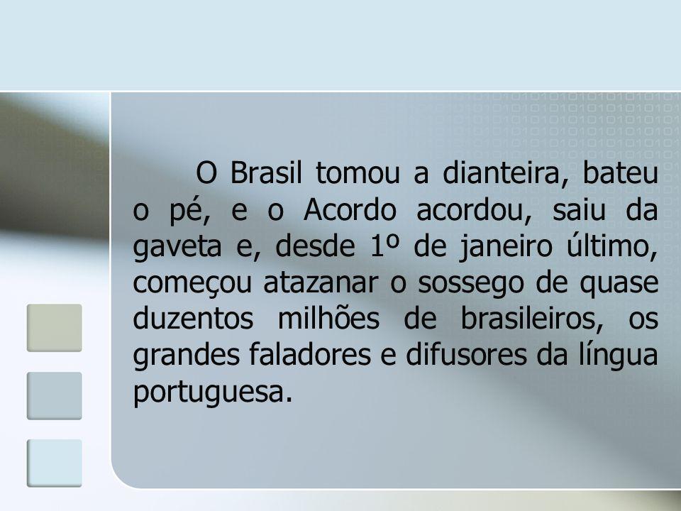 O Brasil tomou a dianteira, bateu o pé, e o Acordo acordou, saiu da gaveta e, desde 1º de janeiro último, começou atazanar o sossego de quase duzentos milhões de brasileiros, os grandes faladores e difusores da língua portuguesa.