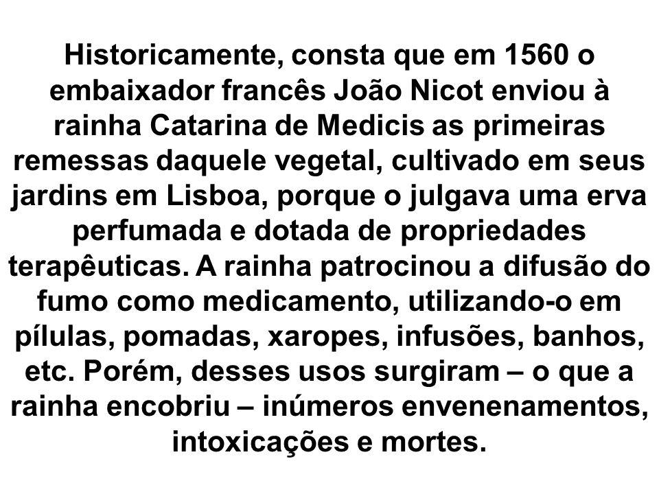 Historicamente, consta que em 1560 o embaixador francês João Nicot enviou à rainha Catarina de Medicis as primeiras remessas daquele vegetal, cultivado em seus jardins em Lisboa, porque o julgava uma erva perfumada e dotada de propriedades terapêuticas.