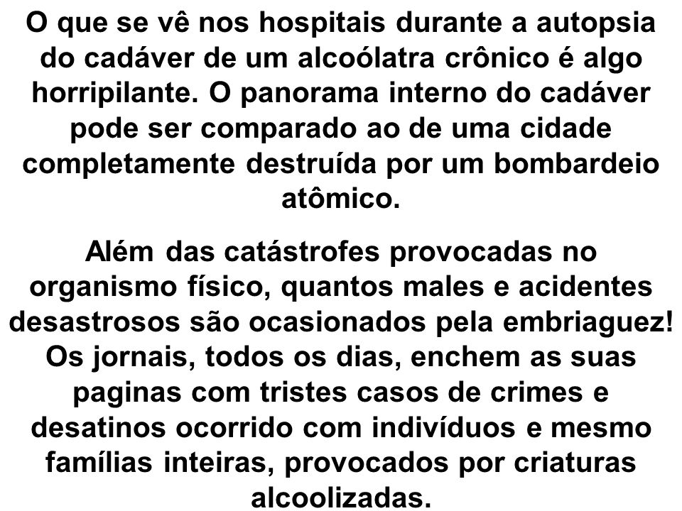 O que se vê nos hospitais durante a autopsia do cadáver de um alcoólatra crônico é algo horripilante. O panorama interno do cadáver pode ser comparado ao de uma cidade completamente destruída por um bombardeio atômico.