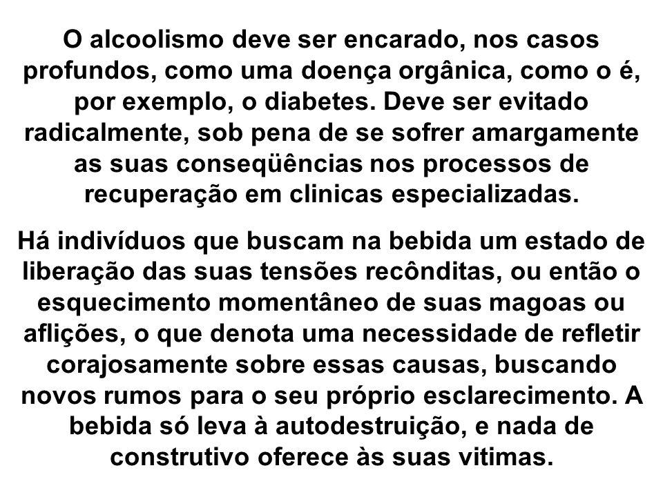O alcoolismo deve ser encarado, nos casos profundos, como uma doença orgânica, como o é, por exemplo, o diabetes. Deve ser evitado radicalmente, sob pena de se sofrer amargamente as suas conseqüências nos processos de recuperação em clinicas especializadas.