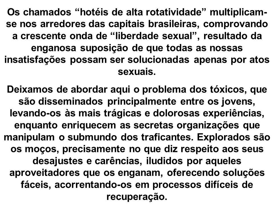 Os chamados hotéis de alta rotatividade multiplicam-se nos arredores das capitais brasileiras, comprovando a crescente onda de liberdade sexual , resultado da enganosa suposição de que todas as nossas insatisfações possam ser solucionadas apenas por atos sexuais.