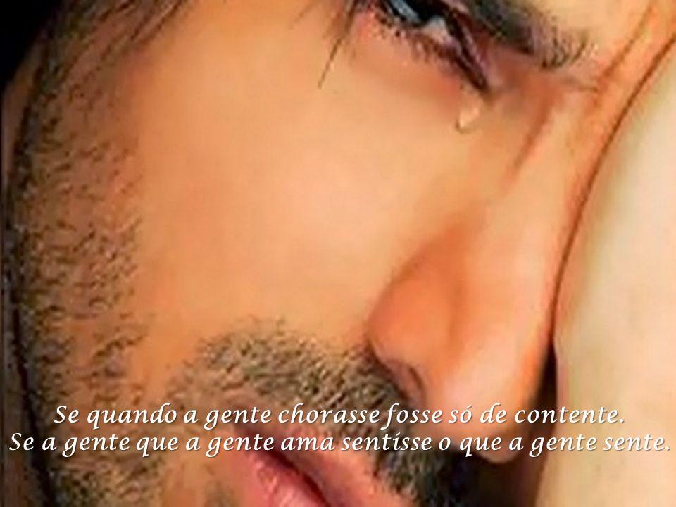 Se quando a gente chorasse fosse só de contente.