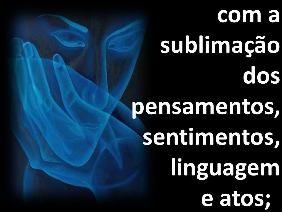 com a sublimação dos pensamentos, sentimentos, linguagem e atos;