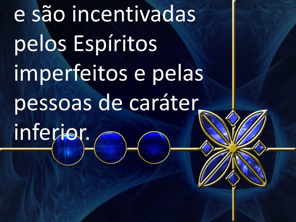 e são incentivadas pelos Espíritos imperfeitos e pelas pessoas de caráter inferior.