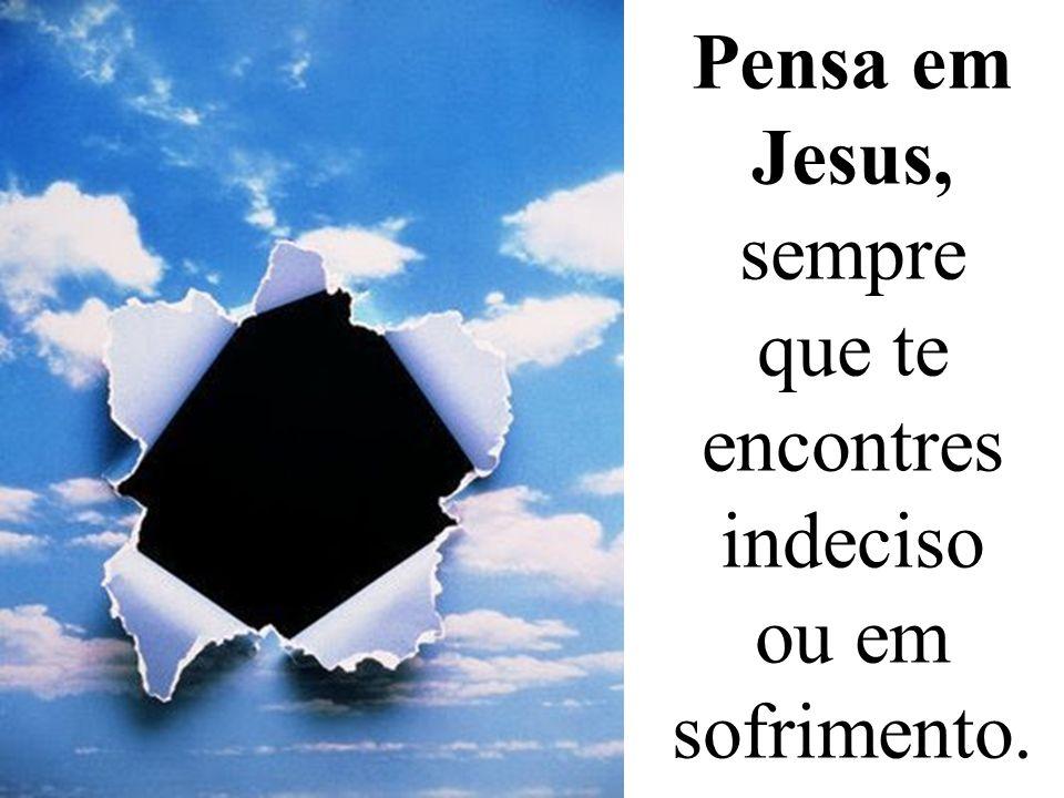 Pensa em Jesus, sempre que te encontres indeciso ou em sofrimento.