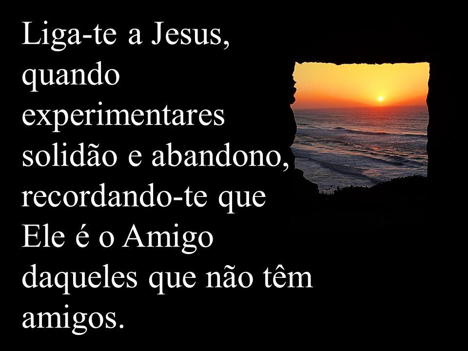 Liga-te a Jesus, quando experimentares solidão e abandono, recordando-te que
