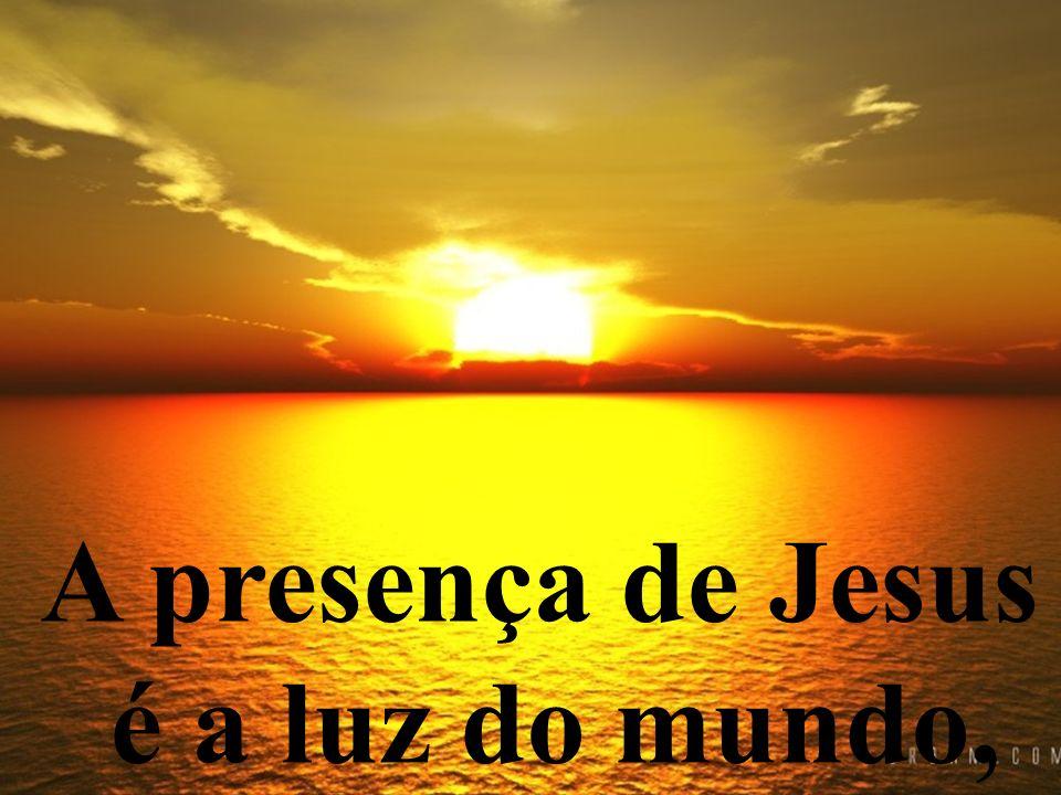 A presença de Jesus é a luz do mundo,