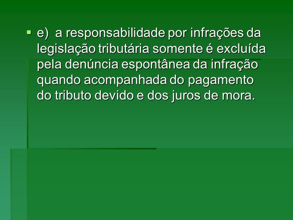 e) a responsabilidade por infrações da legislação tributária somente é excluída pela denúncia espontânea da infração quando acompanhada do pagamento do tributo devido e dos juros de mora.
