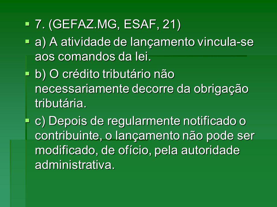 7. (GEFAZ.MG, ESAF, 21) a) A atividade de lançamento vincula-se aos comandos da lei.