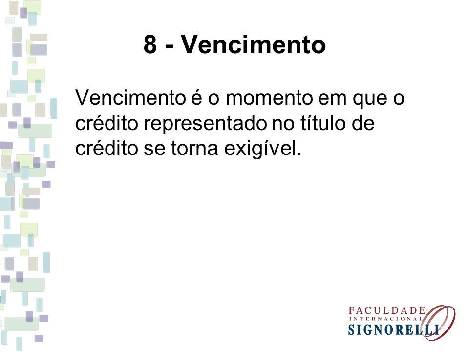 8 - Vencimento Vencimento é o momento em que o crédito representado no título de crédito se torna exigível.