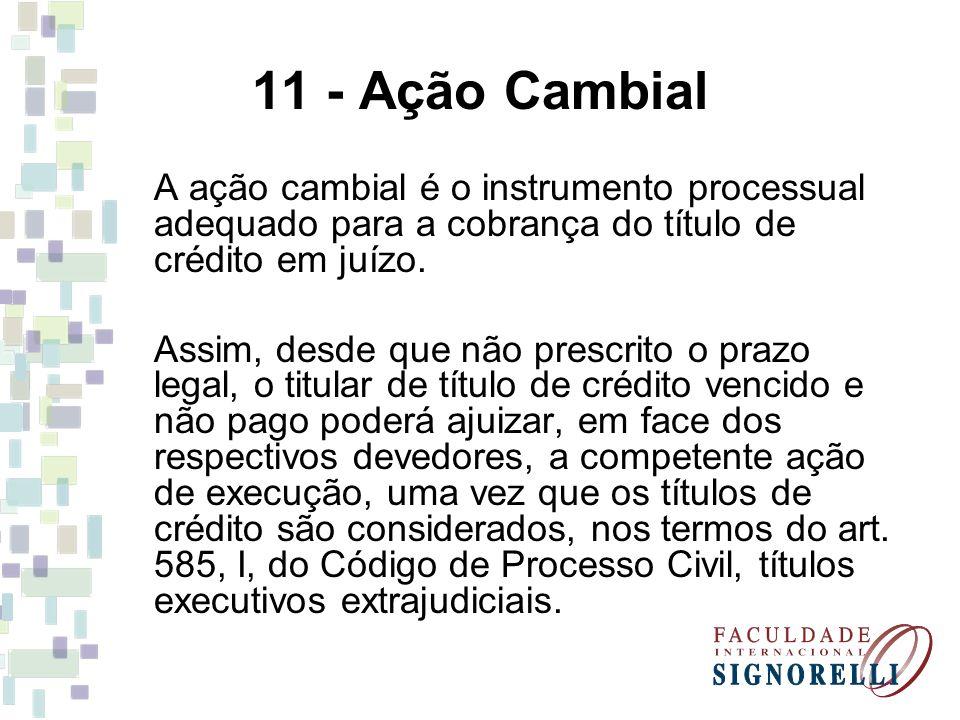 11 - Ação Cambial A ação cambial é o instrumento processual adequado para a cobrança do título de crédito em juízo.