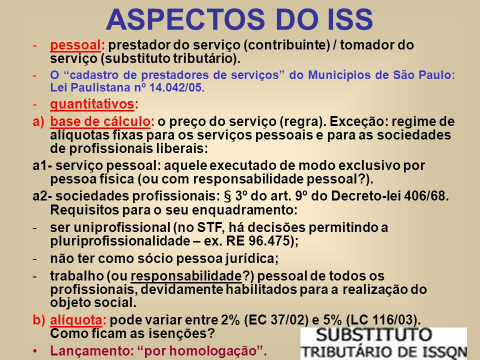 ASPECTOS DO ISS pessoal: prestador do serviço (contribuinte) / tomador do serviço (substituto tributário).
