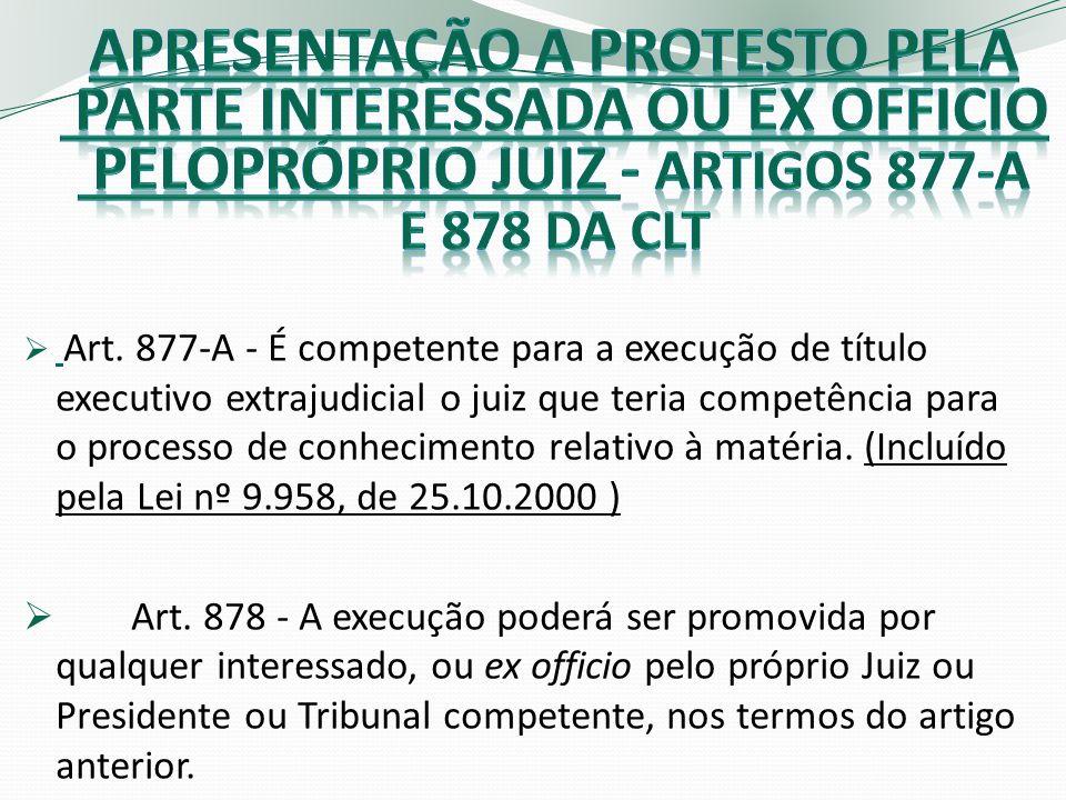 APRESENTAÇÃO A PROTESTO PELA PARTE INTERESSADA OU EX OFFICIO PELOPRÓPRIO JUIZ - artigos 877-a e 878 da clt