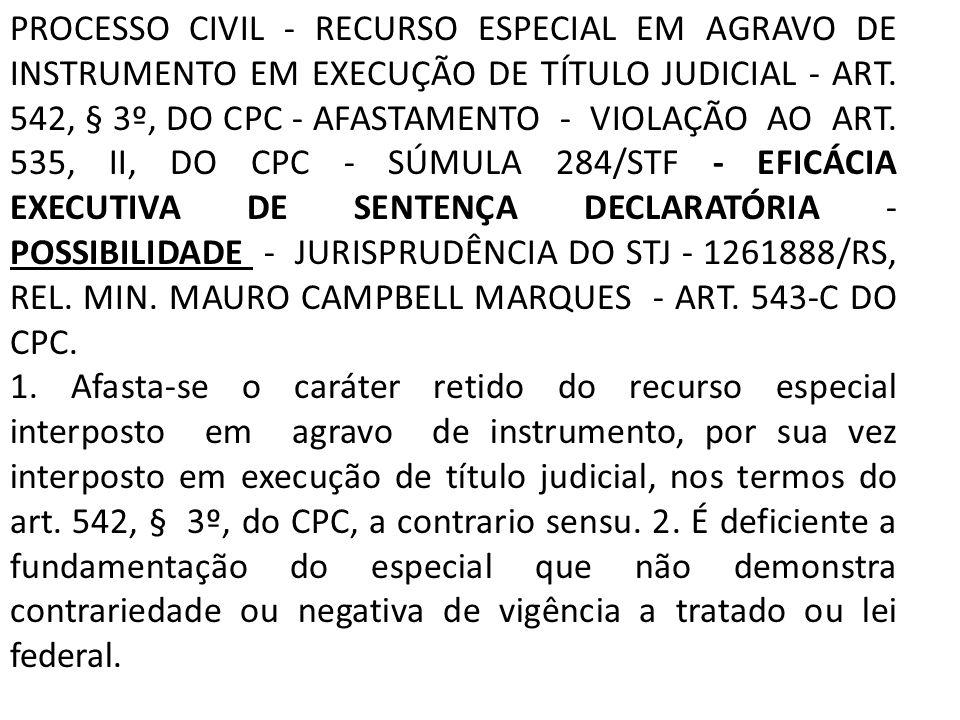 PROCESSO CIVIL - RECURSO ESPECIAL EM AGRAVO DE INSTRUMENTO EM EXECUÇÃO DE TÍTULO JUDICIAL - ART. 542, § 3º, DO CPC - AFASTAMENTO - VIOLAÇÃO AO ART. 535, II, DO CPC - SÚMULA 284/STF - EFICÁCIA EXECUTIVA DE SENTENÇA DECLARATÓRIA - POSSIBILIDADE - JURISPRUDÊNCIA DO STJ - 1261888/RS, REL. MIN. MAURO CAMPBELL MARQUES - ART. 543-C DO CPC.