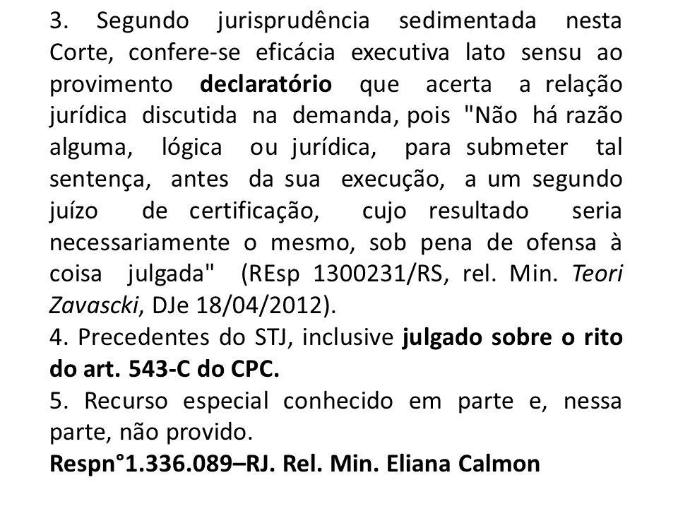 3. Segundo jurisprudência sedimentada nesta Corte, confere-se eficácia executiva lato sensu ao provimento declaratório que acerta a relação jurídica discutida na demanda, pois Não há razão alguma, lógica ou jurídica, para submeter tal sentença, antes da sua execução, a um segundo juízo de certificação, cujo resultado seria necessariamente o mesmo, sob pena de ofensa à coisa julgada (REsp 1300231/RS, rel. Min. Teori Zavascki, DJe 18/04/2012).