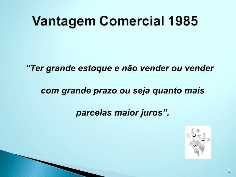 Vantagem Comercial 1985 Ter grande estoque e não vender ou vender com grande prazo ou seja quanto mais parcelas maior juros .