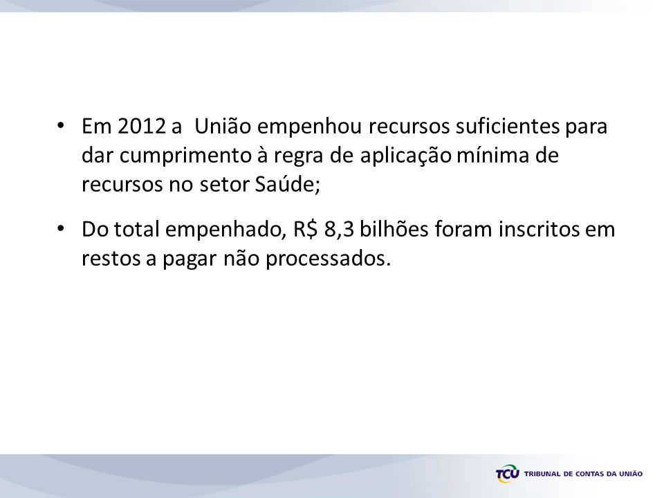Em 2012 a União empenhou recursos suficientes para dar cumprimento à regra de aplicação mínima de recursos no setor Saúde;