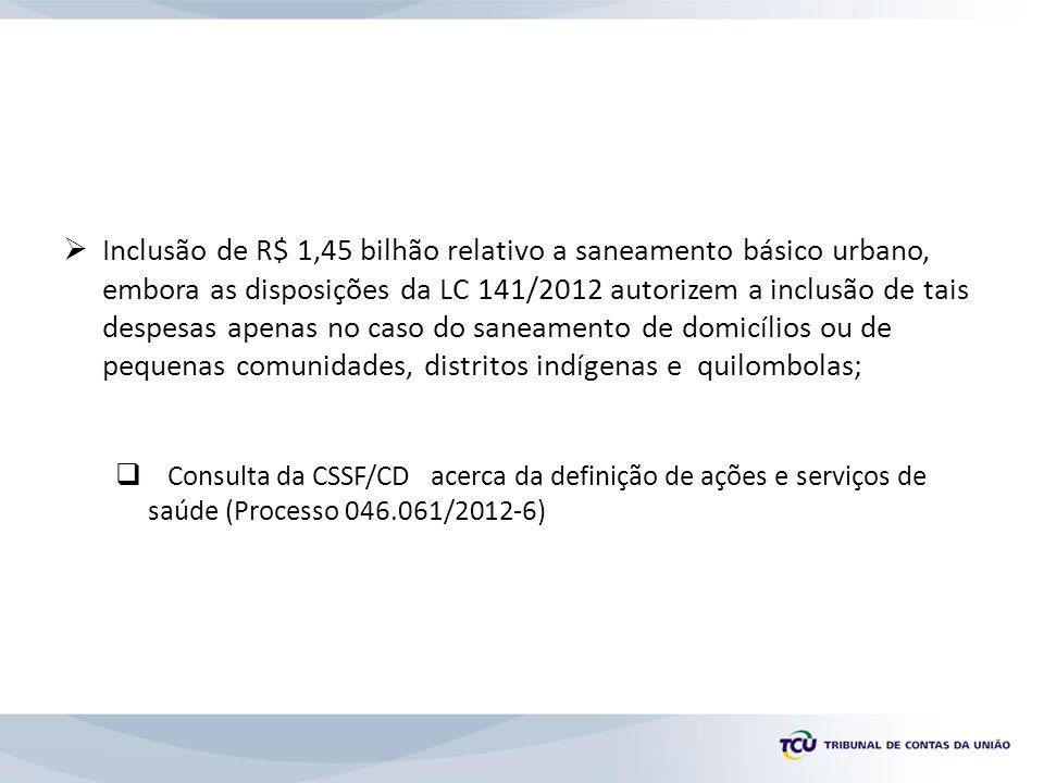 Inclusão de R$ 1,45 bilhão relativo a saneamento básico urbano, embora as disposições da LC 141/2012 autorizem a inclusão de tais despesas apenas no caso do saneamento de domicílios ou de pequenas comunidades, distritos indígenas e quilombolas;