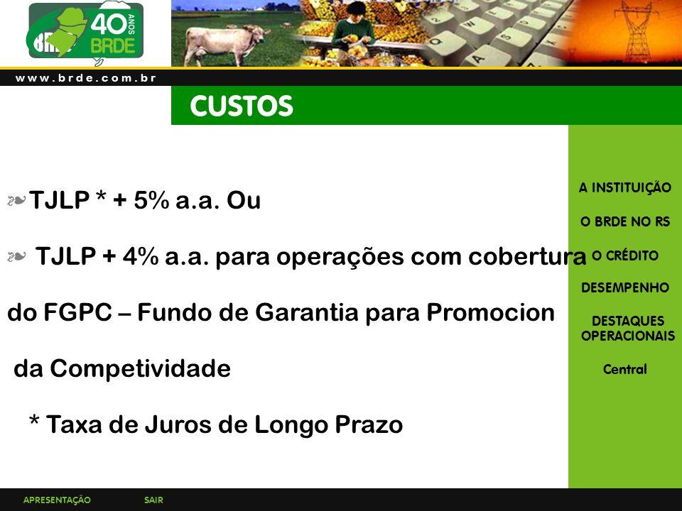 CUSTOS TJLP * + 5% a.a. Ou TJLP + 4% a.a. para operações com cobertura