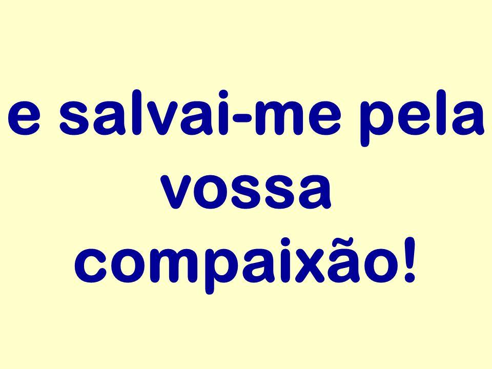 e salvai-me pela vossa compaixão!