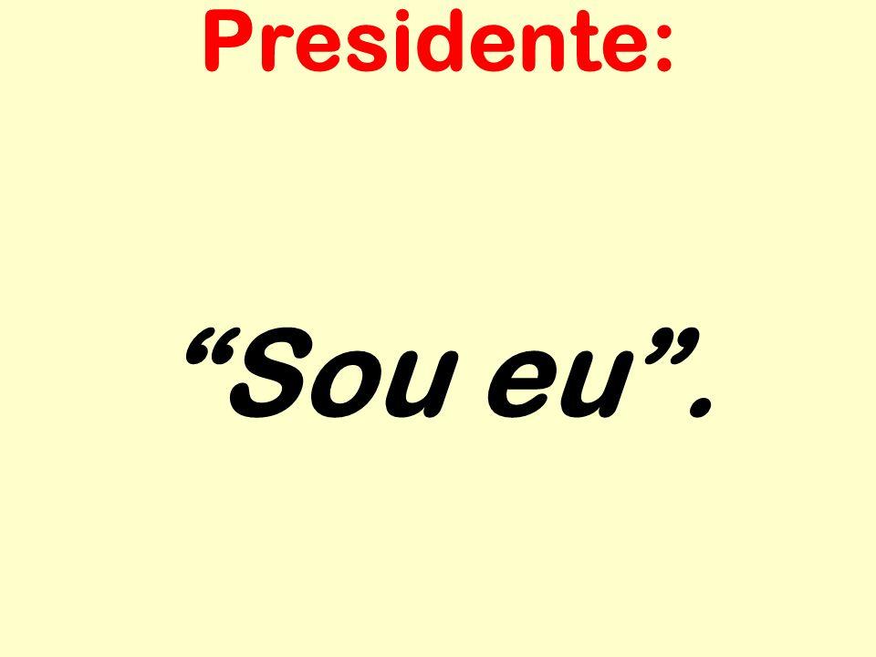 Presidente: Sou eu .