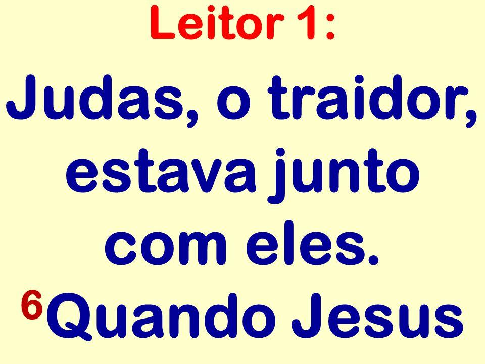 Judas, o traidor, estava junto com eles. 6Quando Jesus