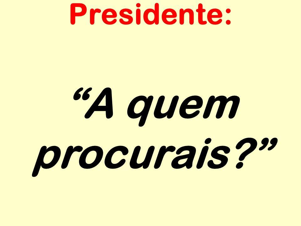 Presidente: A quem procurais