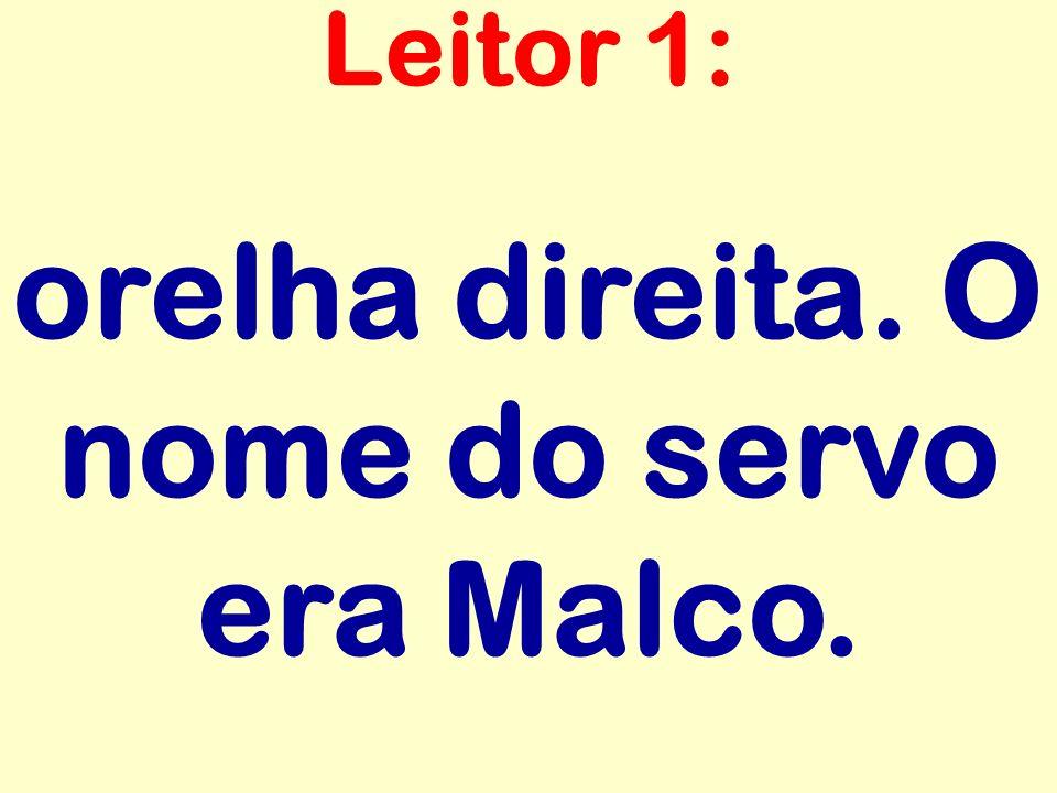 orelha direita. O nome do servo era Malco.