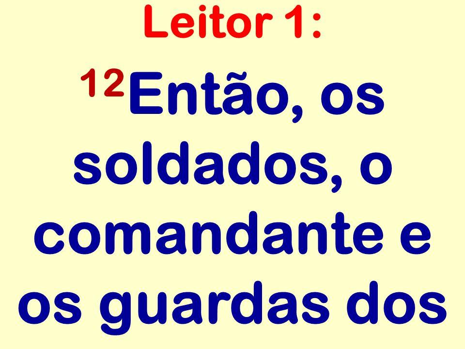 12Então, os soldados, o comandante e os guardas dos