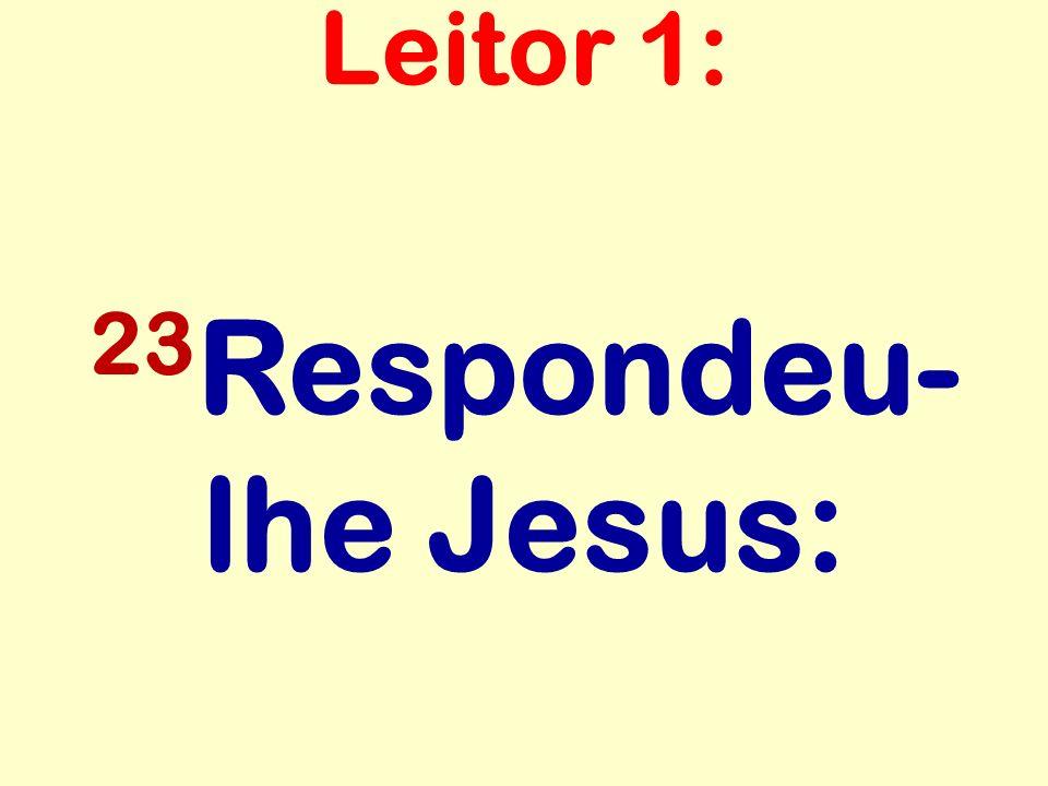 Leitor 1: 23Respondeu-lhe Jesus: