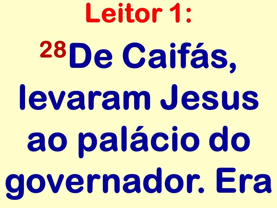 28De Caifás, levaram Jesus ao palácio do governador. Era