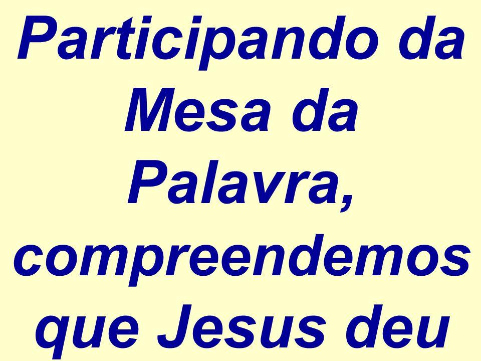 Participando da Mesa da Palavra, compreendemos que Jesus deu
