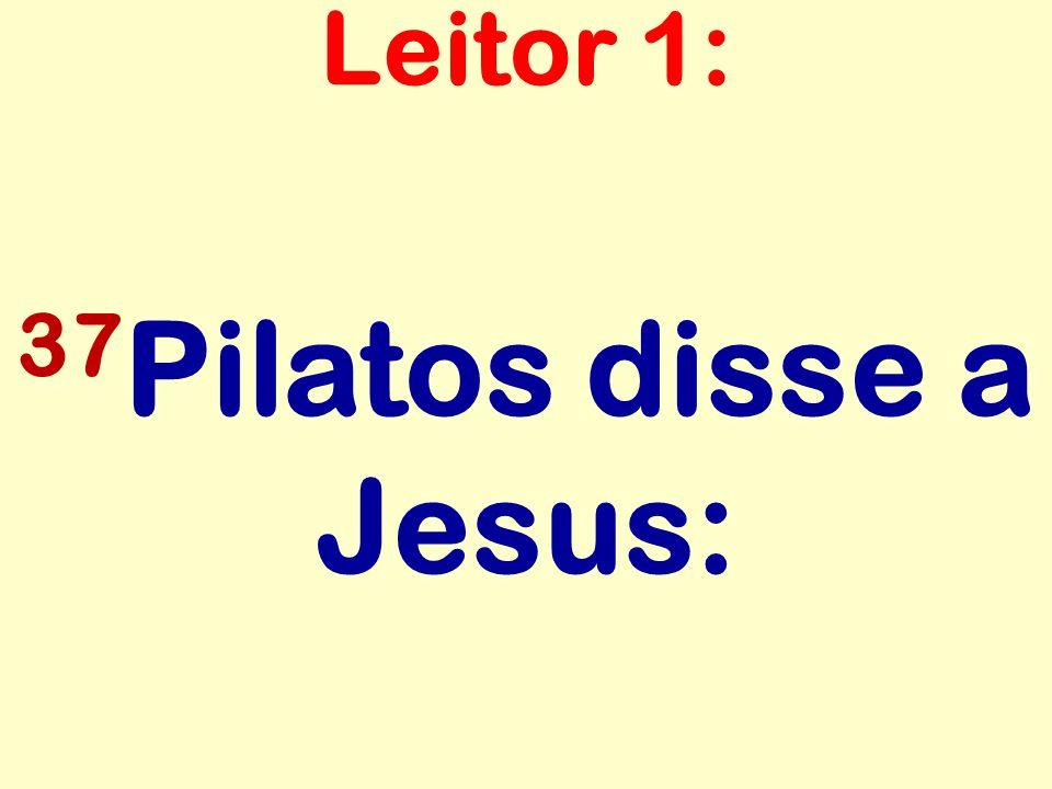 Leitor 1: 37Pilatos disse a Jesus:
