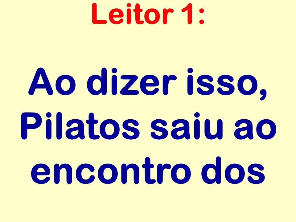 Ao dizer isso, Pilatos saiu ao encontro dos