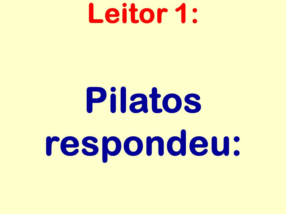 Leitor 1: Pilatos respondeu: